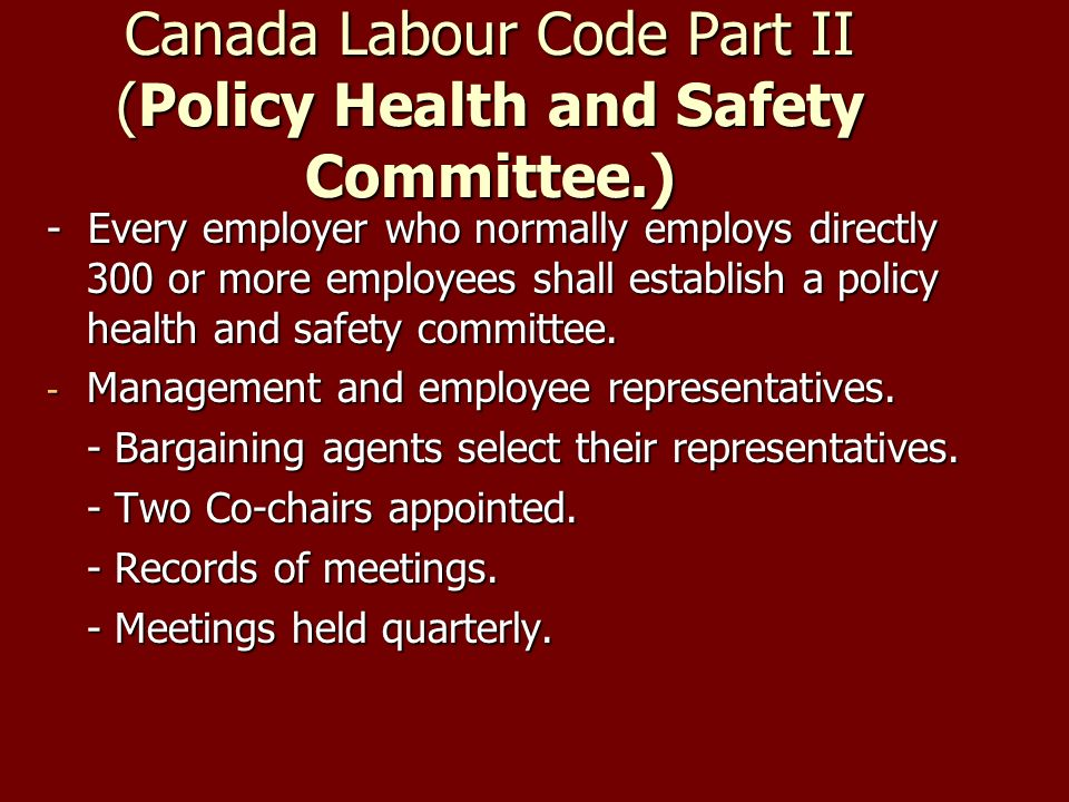 Canada Labour Code Part II (Policy Health and Safety Committee.) - Every employer who normally employs directly 300 or more employees shall establish a policy health and safety committee.