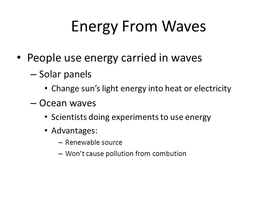 Energy From Waves People use energy carried in waves – Solar panels Change suns light energy into heat or electricity – Ocean waves Scientists doing e