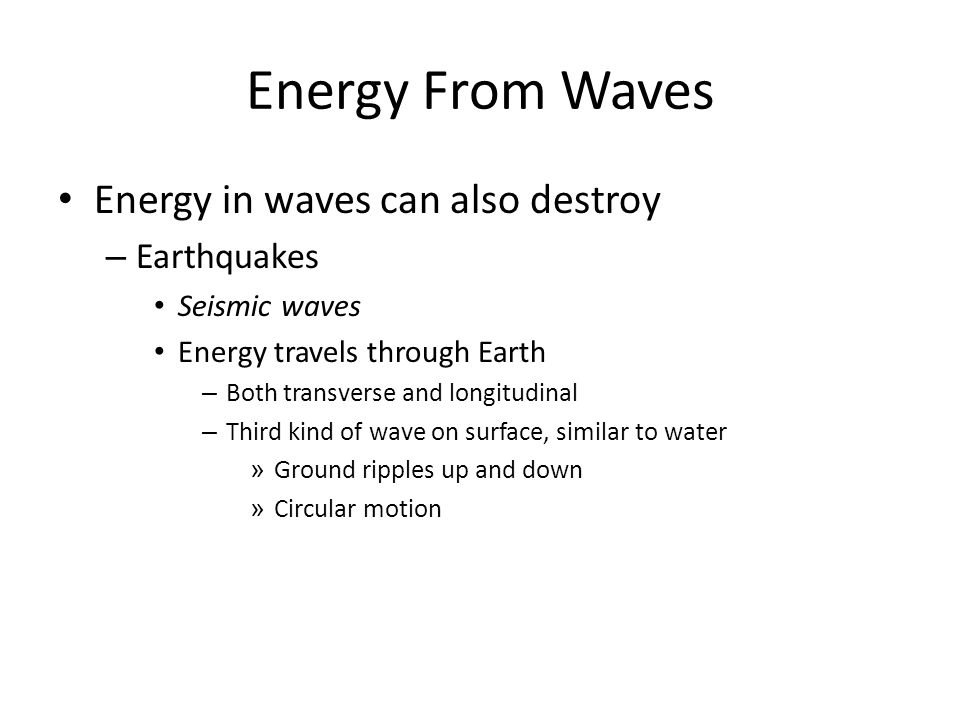 Energy From Waves Energy in waves can also destroy – Earthquakes Seismic waves Energy travels through Earth – Both transverse and longitudinal – Third