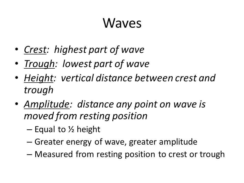 Waves Crest: highest part of wave Trough: lowest part of wave Height: vertical distance between crest and trough Amplitude: distance any point on wave