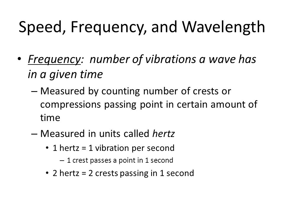 Speed, Frequency, and Wavelength Frequency: number of vibrations a wave has in a given time – Measured by counting number of crests or compressions pa