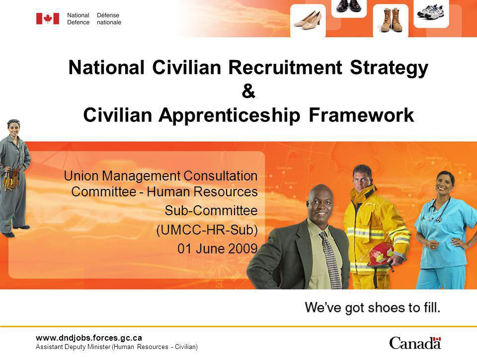 www.dndjobs.forces.gc.ca Assistant Deputy Minister (Human Resources - Civilian) 2 Overview National Civilian Recruitment Strategy Recruitment Strategy Investment Fund (RSIF) Civilian Apprenticeship Framework Apprenticeship and Operational Development Program Fund (AODPF) Discussion