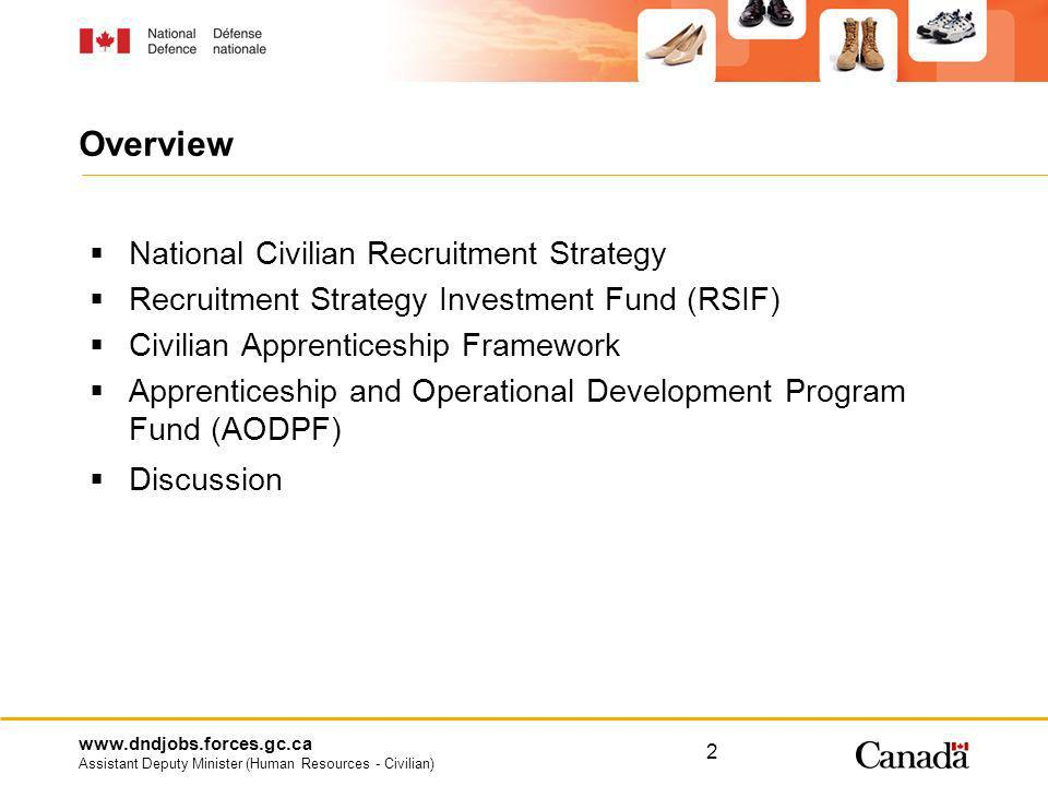 www.dndjobs.forces.gc.ca Assistant Deputy Minister (Human Resources - Civilian) 3 National Civilian Recruitment Strategy Tools and support for civilian recruitment and outreach Renew MOU with Service Canada – Spring 09 Update Recruitment and Outreach Event Calendar – Spring 09 Complete fact sheet templates allowing clients to customize fact sheets – Spring 09 Launch National Civilian Recruitment and Outreach Video – June 09 Continue to update the recruitment website and DCEP Intranet site - Ongoing Develop additional occupational group/program specific recruitment tools - Ongoing Organize the DM - sponsored interdepartmental U of T Career Fair Administer the Recruitment Strategy Investment Fund (RSIF)
