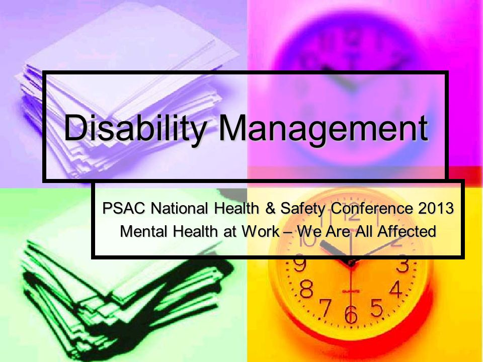 Objectives Following this workshop, participants: Will be able to define disability management and understand its various components; Will be able to define disability management and understand its various components; Understand the challenges and consequences for PSAC members brought about by a change in the disability management culture by employers; Understand the challenges and consequences for PSAC members brought about by a change in the disability management culture by employers; Will be equipped to encourage their respective locals to sensitize their members to the impact of potential decisions stemming from the new disability management culture, while ensuring adequate representation by developing the attendant means (compensation, return to work).