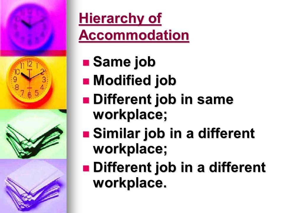 Hierarchy of Accommodation Same job Same job Modified job Modified job Different job in same workplace; Different job in same workplace; Similar job in a different workplace; Similar job in a different workplace; Different job in a different workplace.