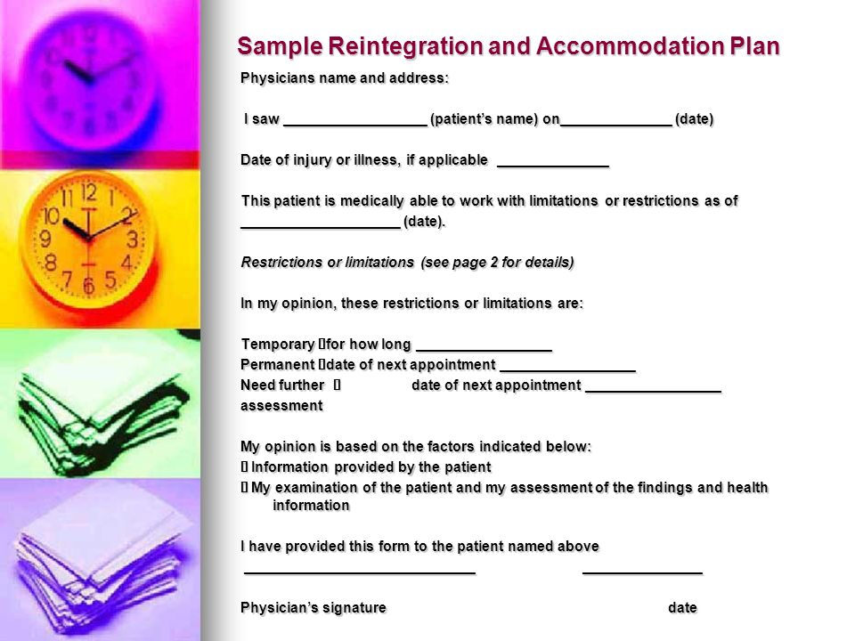 Sample Reintegration and Accommodation Plan Physicians name and address: I saw __________________ (patients name) on______________ (date) I saw __________________ (patients name) on______________ (date) Date of injury or illness, if applicable ______________ This patient is medically able to work with limitations or restrictions as of ____________________ (date).