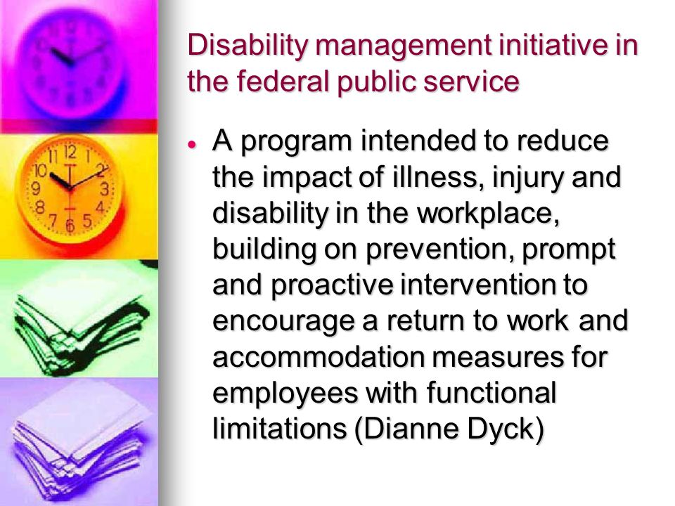 Disability management initiative in the federal public service A program intended to reduce the impact of illness, injury and disability in the workplace, building on prevention, prompt and proactive intervention to encourage a return to work and accommodation measures for employees with functional limitations (Dianne Dyck) A program intended to reduce the impact of illness, injury and disability in the workplace, building on prevention, prompt and proactive intervention to encourage a return to work and accommodation measures for employees with functional limitations (Dianne Dyck)