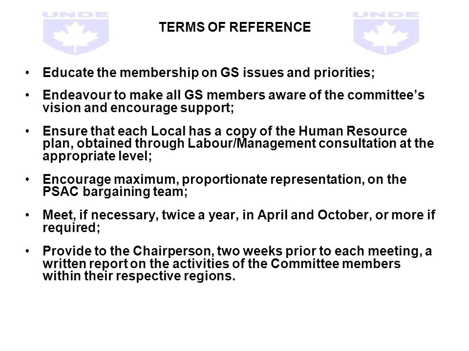 TERMS OF REFERENCE Educate the membership on GS issues and priorities; Endeavour to make all GS members aware of the committees vision and encourage support; Ensure that each Local has a copy of the Human Resource plan, obtained through Labour/Management consultation at the appropriate level; Encourage maximum, proportionate representation, on the PSAC bargaining team; Meet, if necessary, twice a year, in April and October, or more if required; Provide to the Chairperson, two weeks prior to each meeting, a written report on the activities of the Committee members within their respective regions.