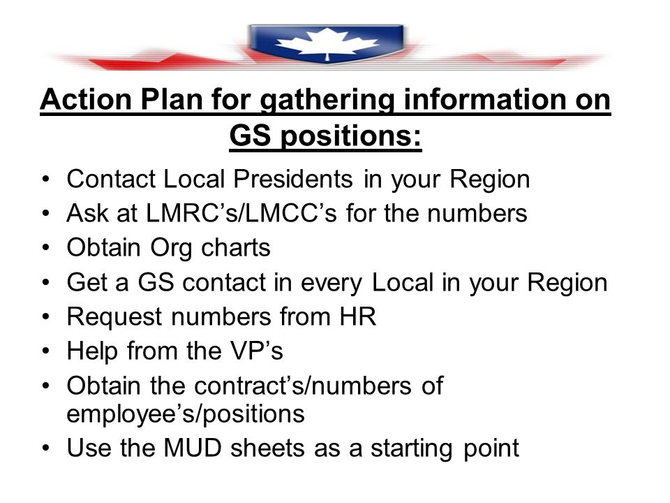 Action Plan for gathering information on GS positions: Contact Local Presidents in your Region Ask at LMRCs/LMCCs for the numbers Obtain Org charts Get a GS contact in every Local in your Region Request numbers from HR Help from the VPs Obtain the contracts/numbers of employees/positions Use the MUD sheets as a starting point