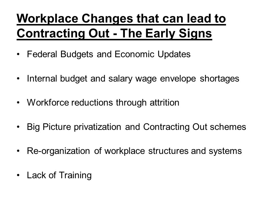 Workplace Changes that can lead to Contracting Out - The Early Signs Federal Budgets and Economic Updates Internal budget and salary wage envelope shortages Workforce reductions through attrition Big Picture privatization and Contracting Out schemes Re-organization of workplace structures and systems Lack of Training