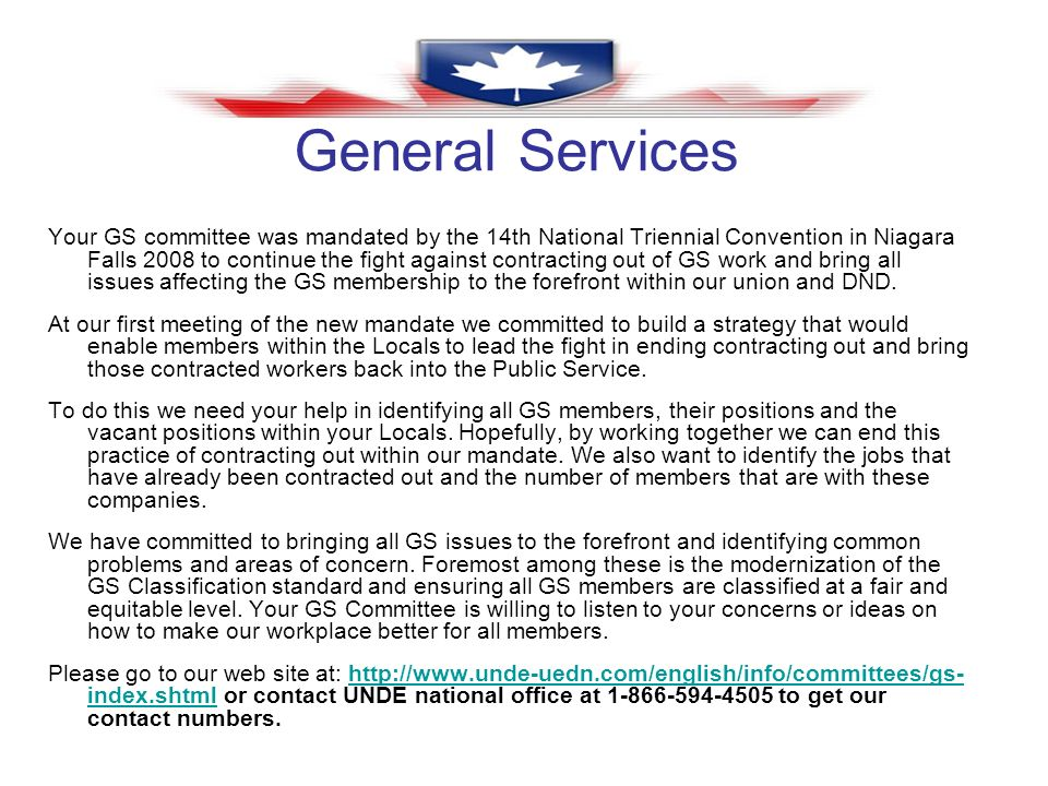 General Services Your GS committee was mandated by the 14th National Triennial Convention in Niagara Falls 2008 to continue the fight against contracting out of GS work and bring all issues affecting the GS membership to the forefront within our union and DND.