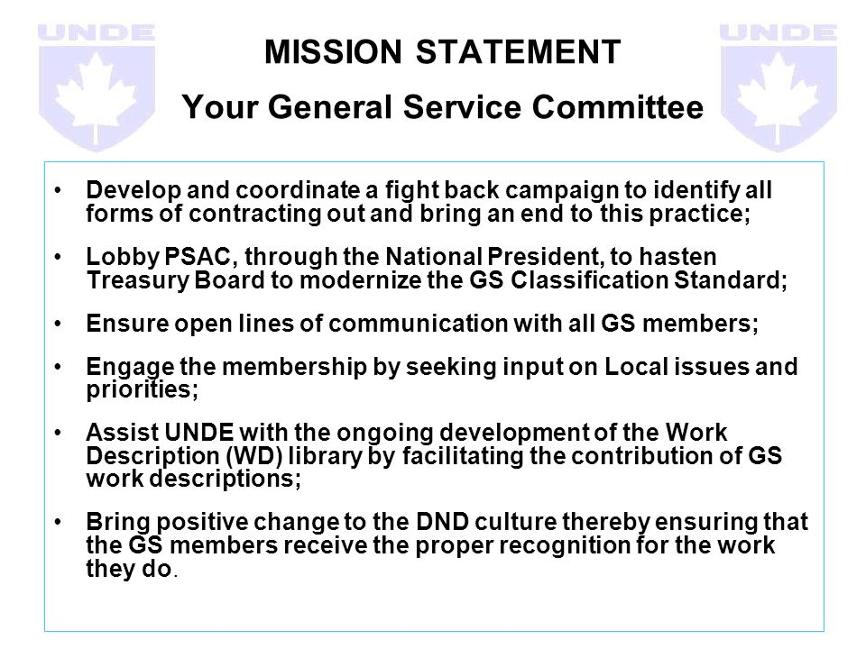 MISSION STATEMENT Your General Service Committee Develop and coordinate a fight back campaign to identify all forms of contracting out and bring an end to this practice; Lobby PSAC, through the National President, to hasten Treasury Board to modernize the GS Classification Standard; Ensure open lines of communication with all GS members; Engage the membership by seeking input on Local issues and priorities; Assist UNDE with the ongoing development of the Work Description (WD) library by facilitating the contribution of GS work descriptions; Bring positive change to the DND culture thereby ensuring that the GS members receive the proper recognition for the work they do.