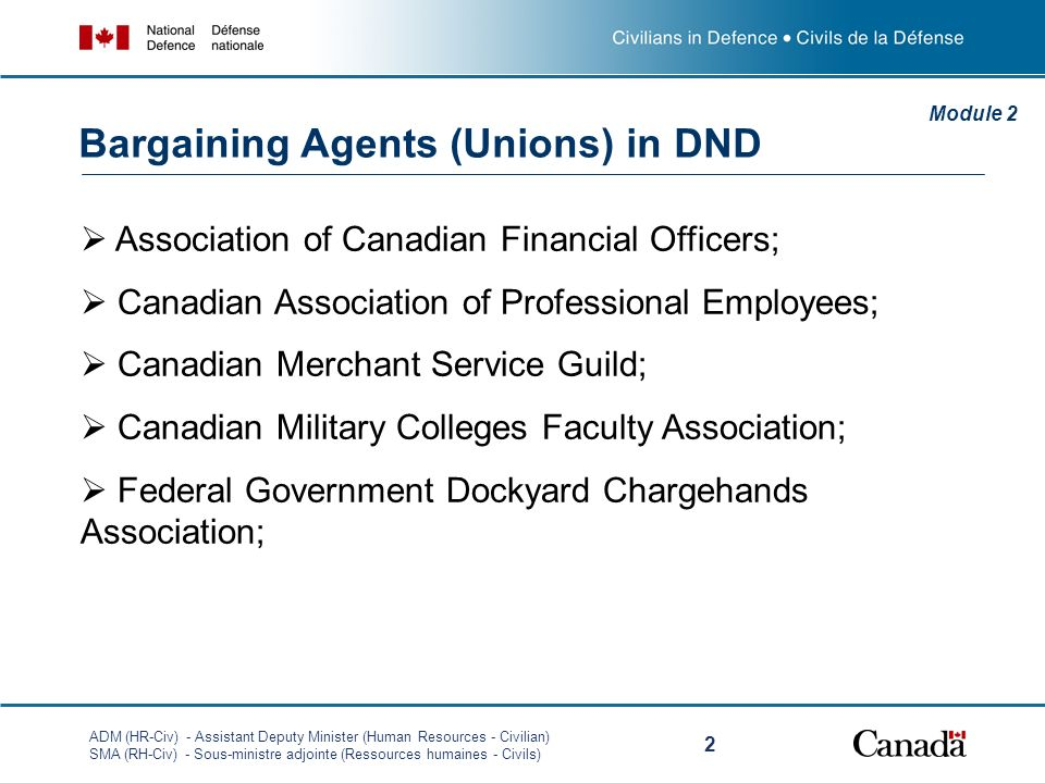 ADM (HR-Civ) - Assistant Deputy Minister (Human Resources - Civilian) SMA (RH-Civ) - Sous-ministre adjointe (Ressources humaines - Civils) 2 Association of Canadian Financial Officers; Canadian Association of Professional Employees; Canadian Merchant Service Guild; Canadian Military Colleges Faculty Association; Federal Government Dockyard Chargehands Association; Module 2 Bargaining Agents (Unions) in DND
