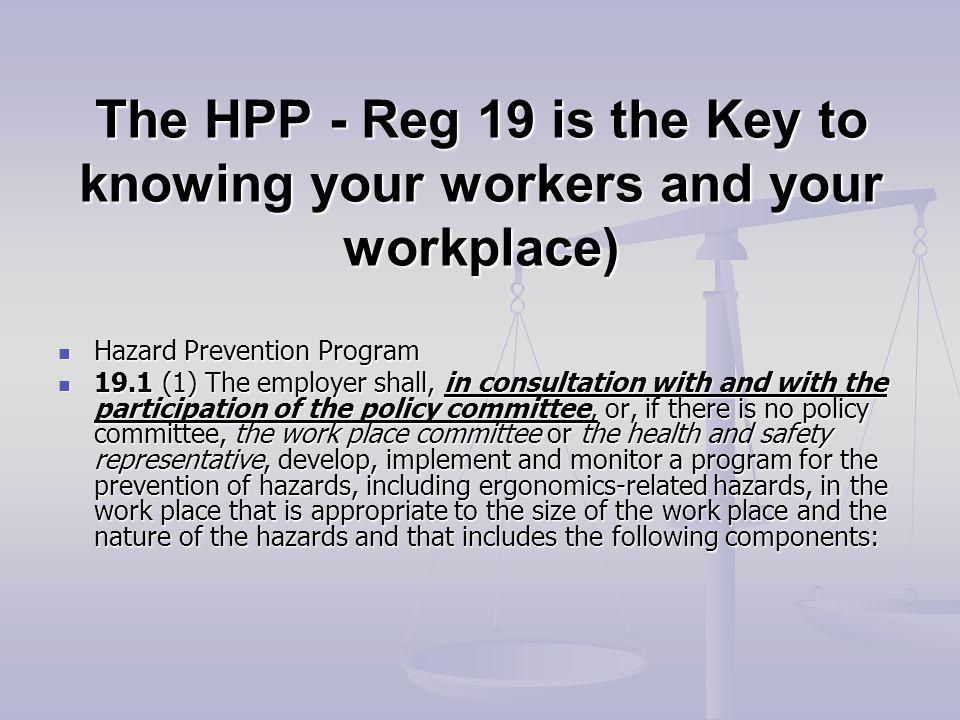 The HPP - Reg 19 is the Key to knowing your workers and your workplace) Hazard Prevention Program Hazard Prevention Program 19.1 (1) The employer shall, in consultation with and with the participation of the policy committee, or, if there is no policy committee, the work place committee or the health and safety representative, develop, implement and monitor a program for the prevention of hazards, including ergonomics-related hazards, in the work place that is appropriate to the size of the work place and the nature of the hazards and that includes the following components: 19.1 (1) The employer shall, in consultation with and with the participation of the policy committee, or, if there is no policy committee, the work place committee or the health and safety representative, develop, implement and monitor a program for the prevention of hazards, including ergonomics-related hazards, in the work place that is appropriate to the size of the work place and the nature of the hazards and that includes the following components: