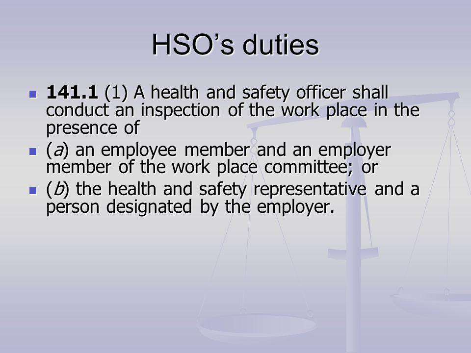 HSOs duties 141.1 (1) A health and safety officer shall conduct an inspection of the work place in the presence of 141.1 (1) A health and safety officer shall conduct an inspection of the work place in the presence of (a) an employee member and an employer member of the work place committee; or (a) an employee member and an employer member of the work place committee; or (b) the health and safety representative and a person designated by the employer.
