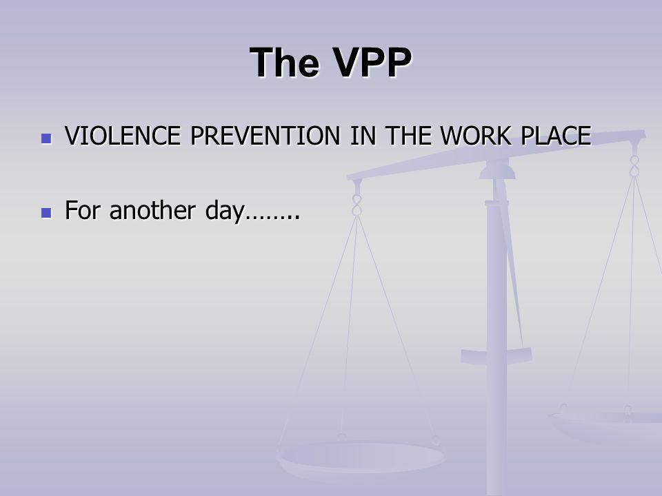 The VPP VIOLENCE PREVENTION IN THE WORK PLACE VIOLENCE PREVENTION IN THE WORK PLACE For another day……..