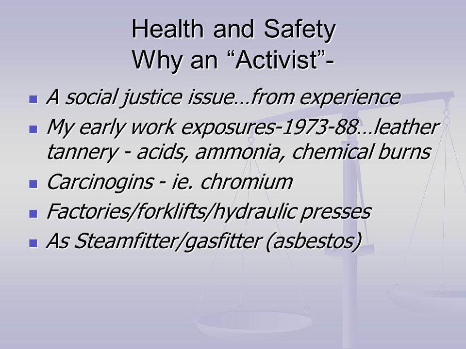 Health and Safety Why an Activist- A social justice issue…from experience A social justice issue…from experience My early work exposures-1973-88…leather tannery - acids, ammonia, chemical burns My early work exposures-1973-88…leather tannery - acids, ammonia, chemical burns Carcinogins - ie.