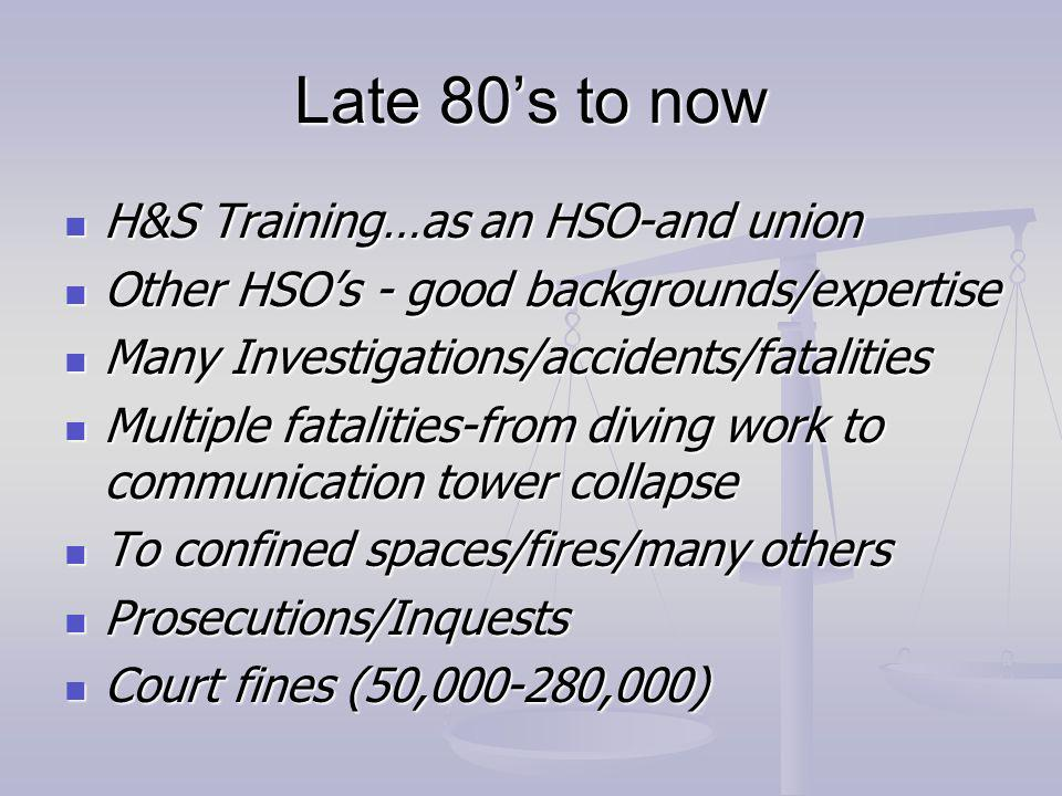 Late 80s to now H&S Training…as an HSO-and union H&S Training…as an HSO-and union Other HSOs - good backgrounds/expertise Other HSOs - good backgrounds/expertise Many Investigations/accidents/fatalities Many Investigations/accidents/fatalities Multiple fatalities-from diving work to communication tower collapse Multiple fatalities-from diving work to communication tower collapse To confined spaces/fires/many others To confined spaces/fires/many others Prosecutions/Inquests Prosecutions/Inquests Court fines (50,000-280,000) Court fines (50,000-280,000)