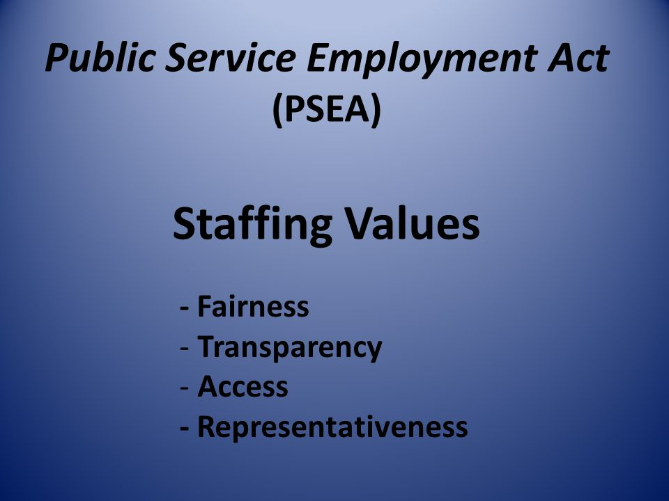 Public Service Employment Act (PSEA) Staffing Values - Fairness - Transparency - Access - Representativeness
