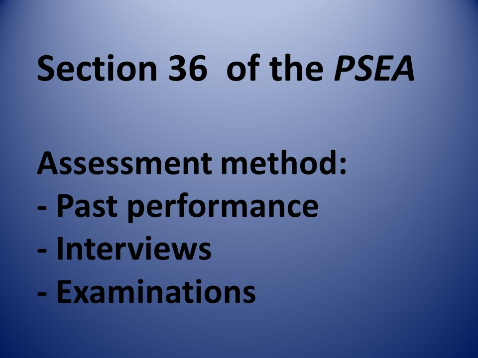 Section 36 of the PSEA Assessment method: - Past performance - Interviews - Examinations