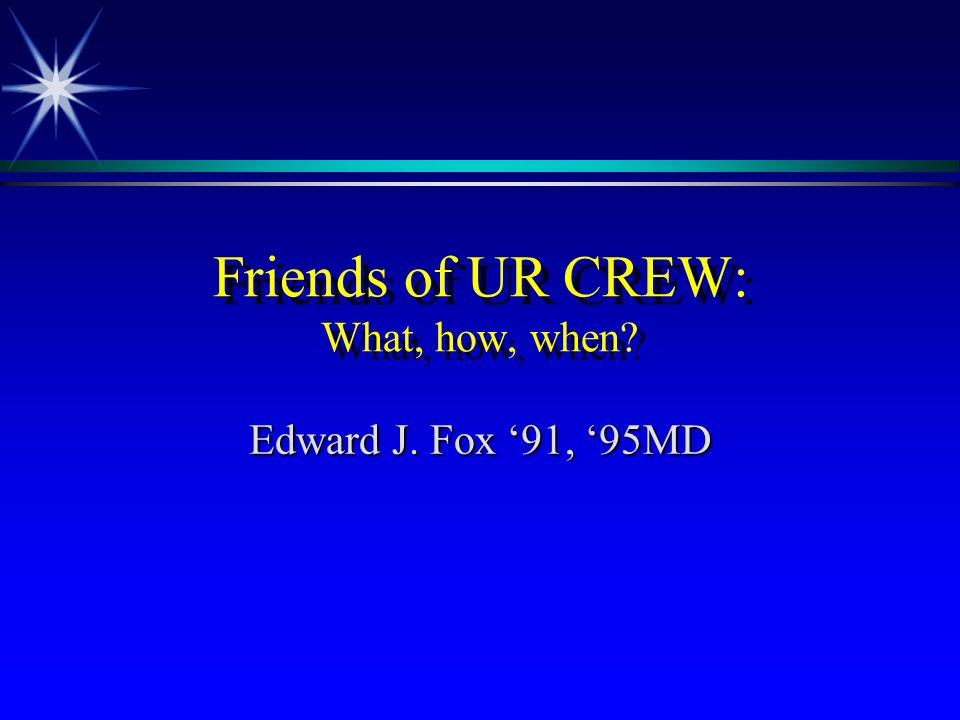 Friends of UR CREW: What, how, when Edward J. Fox 91, 95MD