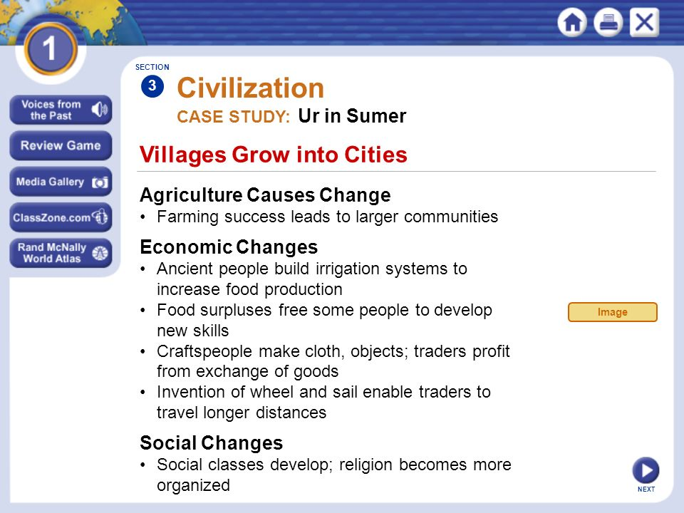 NEXT Villages Grow into Cities Civilization Agriculture Causes Change Farming success leads to larger communities SECTION 3 CASE STUDY: Ur in Sumer Ec