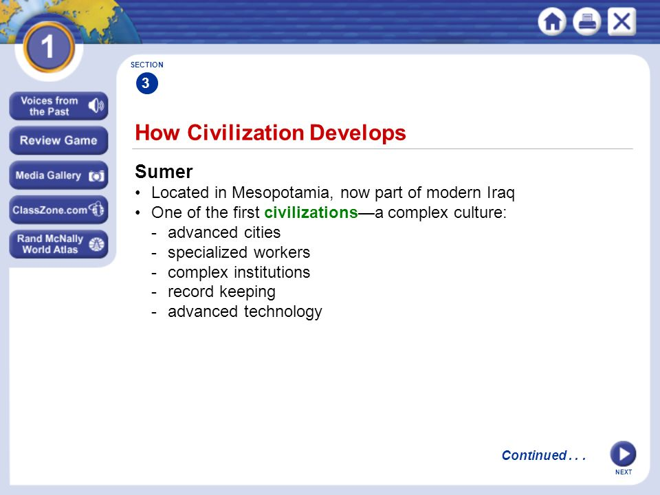 NEXT continued How Civilization Develops SECTION 3 Advanced Cities Cities with larger populations arise, become centers of trade Specialized Workers Labor becomes specializedspecific skills of workers developed Artisans make goods that show skill and artistic ability Continued...