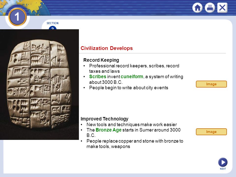 NEXT SECTION 3 Record Keeping Professional record keepers, scribes, record taxes and laws Scribes invent cuneiform, a system of writing about 3000 B.C