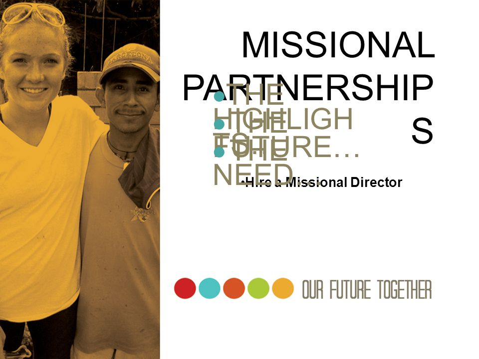 MISSIONAL PARTNERSHIP S THE HIGHLIGH TS… THE FUTURE… Hire a Missional Director THE NEED…