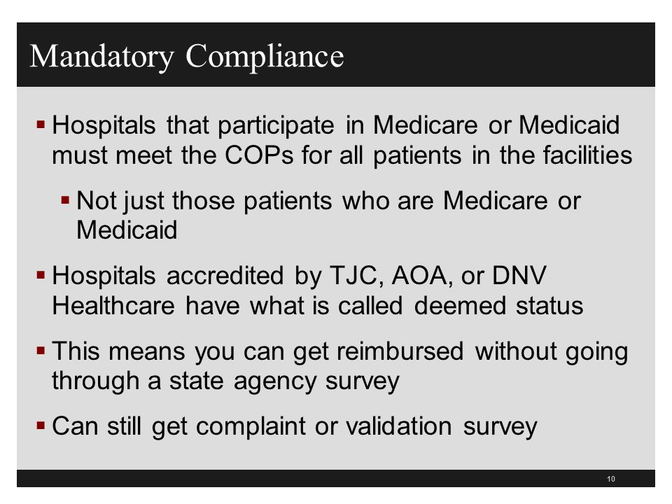 10 Hospitals that participate in Medicare or Medicaid must meet the COPs for all patients in the facilities Not just those patients who are Medicare o