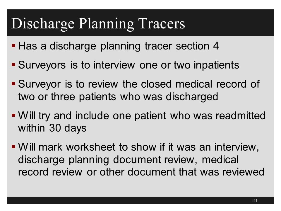 Discharge Planning Tracers Has a discharge planning tracer section 4 Surveyors is to interview one or two inpatients Surveyor is to review the closed