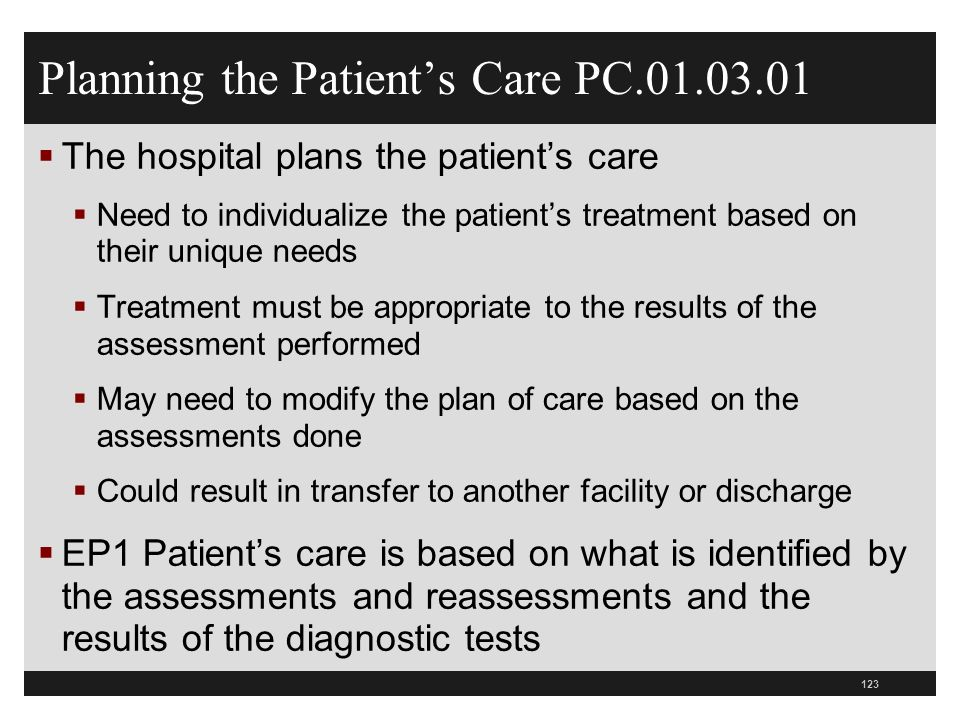 Planning the Patients Care PC.01.03.01 The hospital plans the patients care Need to individualize the patients treatment based on their unique needs T