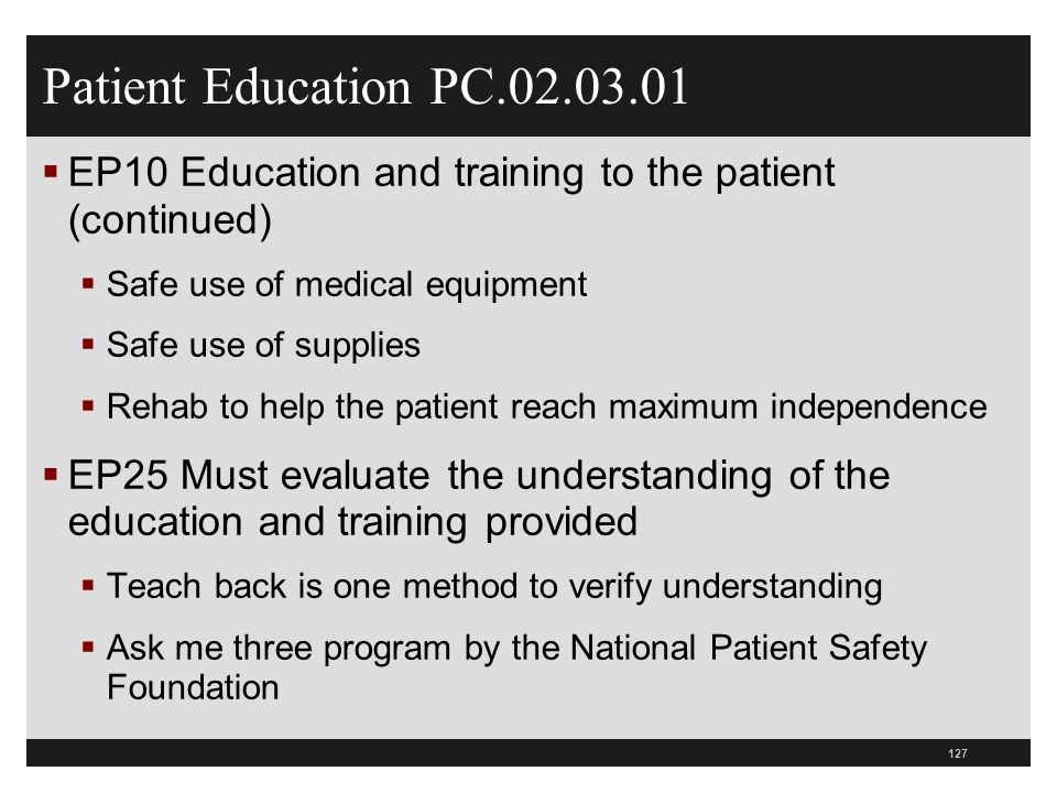 Patient Education PC.02.03.01 EP10 Education and training to the patient (continued) Safe use of medical equipment Safe use of supplies Rehab to help