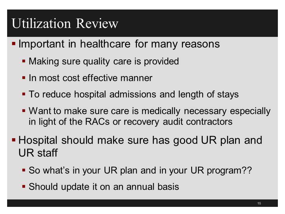 Utilization Review Important in healthcare for many reasons Making sure quality care is provided In most cost effective manner To reduce hospital admi
