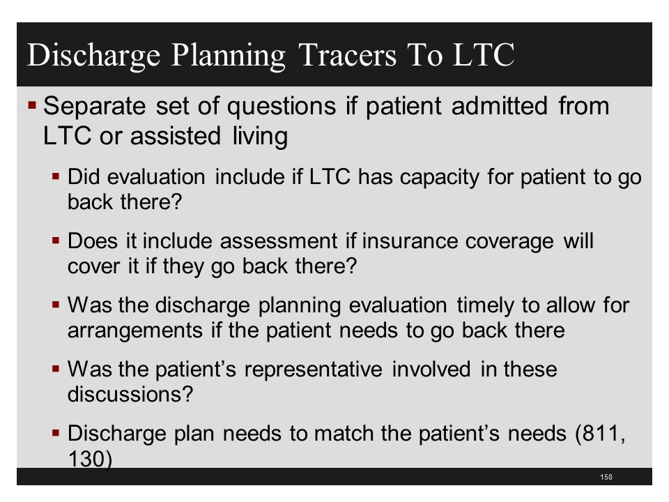 Discharge Planning Tracers To LTC Separate set of questions if patient admitted from LTC or assisted living Did evaluation include if LTC has capacity