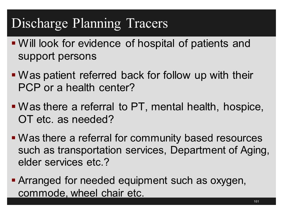 Discharge Planning Tracers Will look for evidence of hospital of patients and support persons Was patient referred back for follow up with their PCP o
