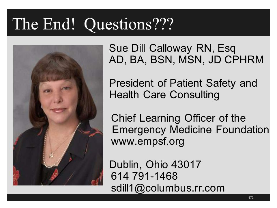 173 The End! Questions??? Sue Dill Calloway RN, Esq AD, BA, BSN, MSN, JD CPHRM President of Patient Safety and Health Care Consulting Chief Learning O