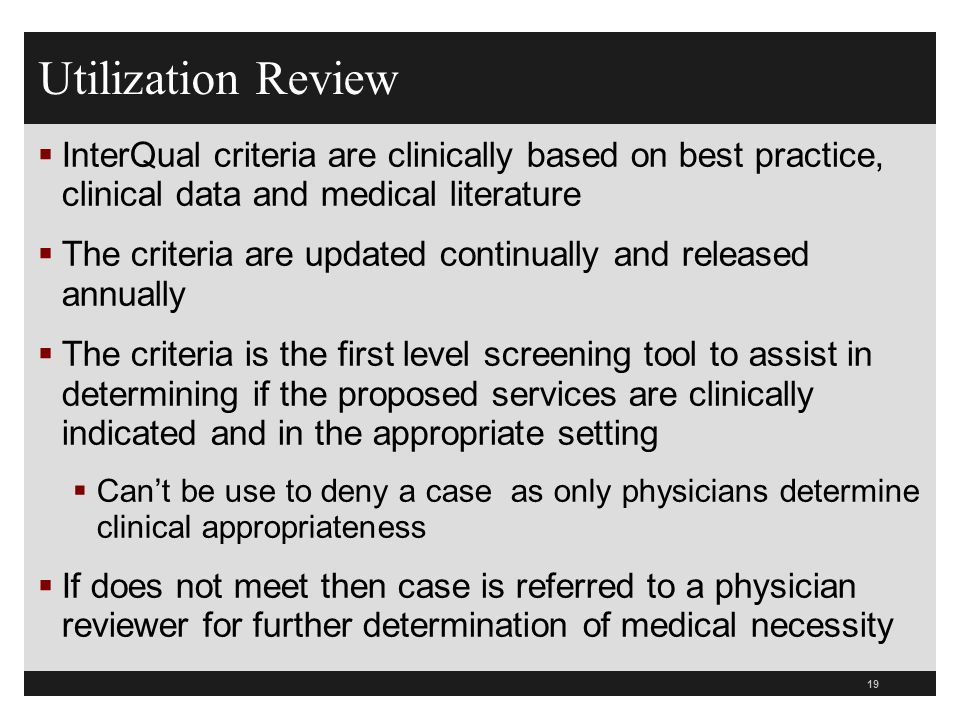 Utilization Review InterQual criteria are clinically based on best practice, clinical data and medical literature The criteria are updated continually