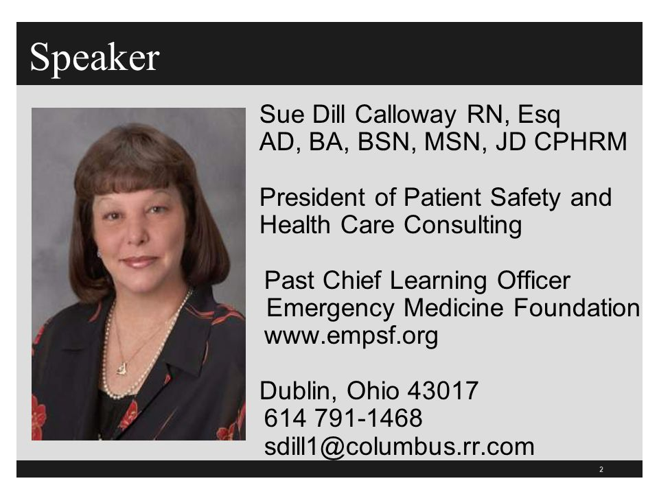 2 Speaker Sue Dill Calloway RN, Esq AD, BA, BSN, MSN, JD CPHRM President of Patient Safety and Health Care Consulting Past Chief Learning Officer Emer