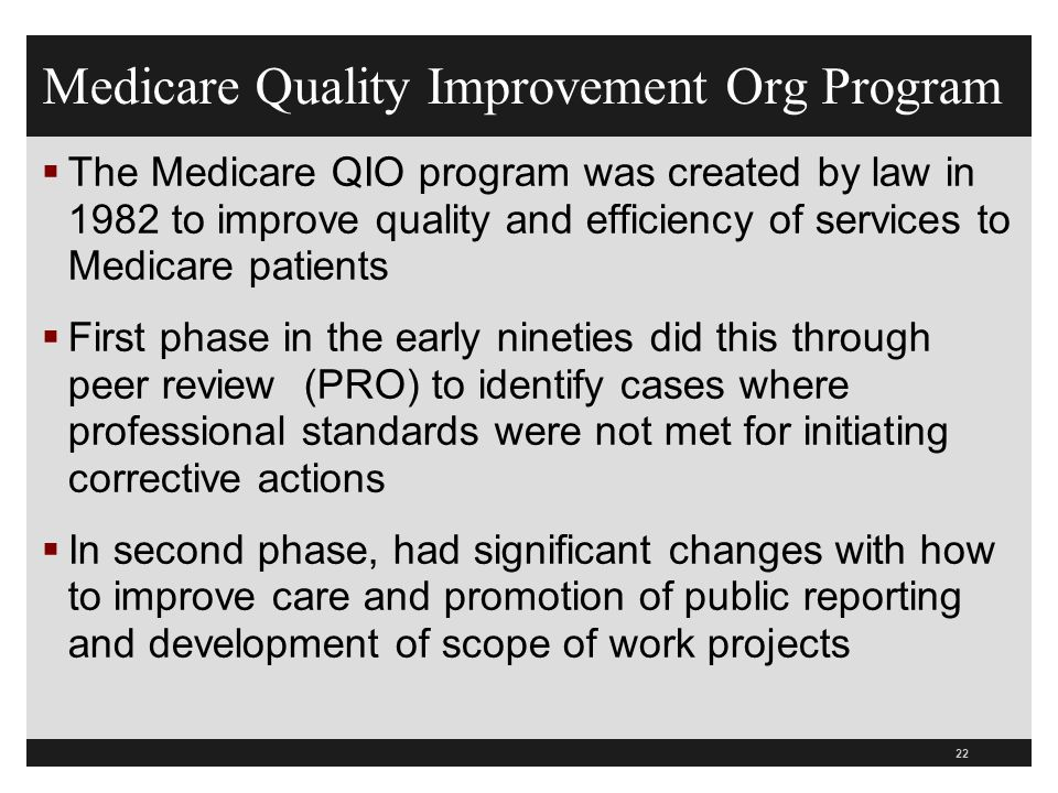 Medicare Quality Improvement Org Program The Medicare QIO program was created by law in 1982 to improve quality and efficiency of services to Medicare