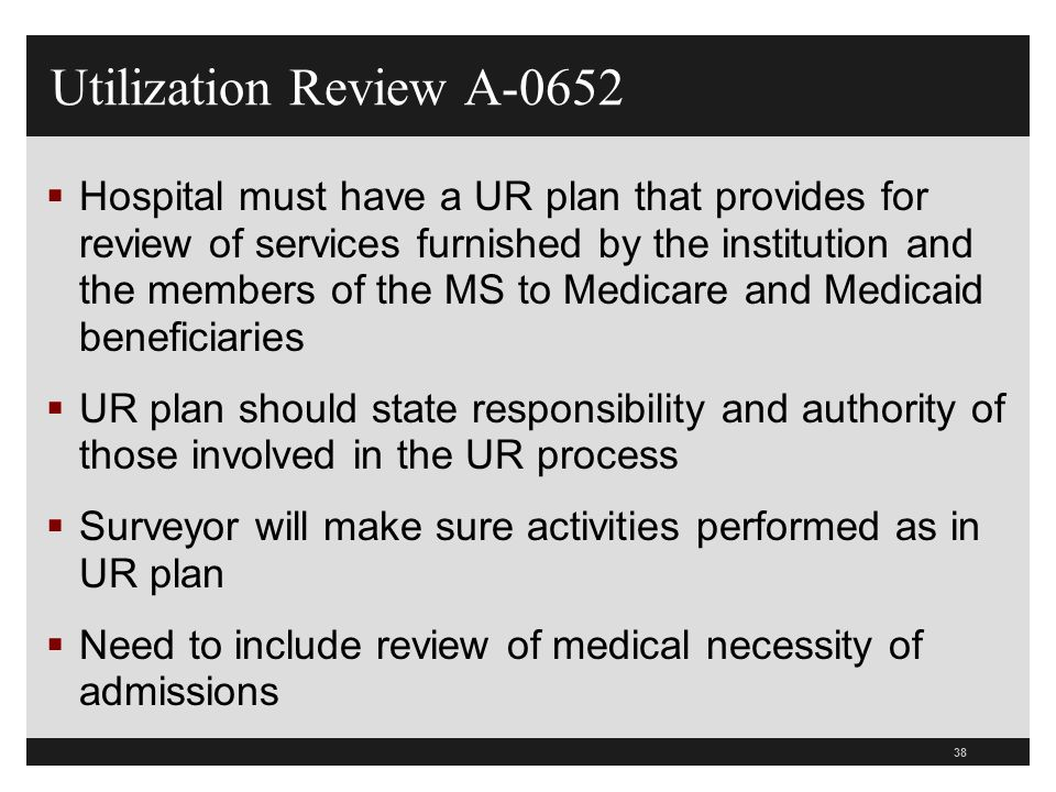 38 Utilization Review A-0652 Hospital must have a UR plan that provides for review of services furnished by the institution and the members of the MS