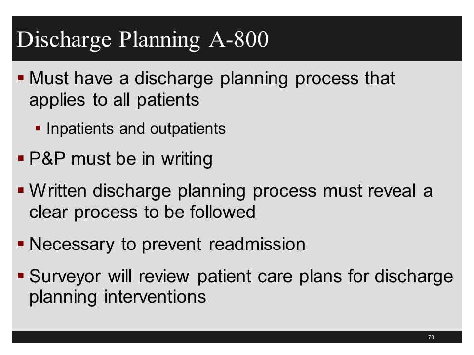 78 Discharge Planning A-800 Must have a discharge planning process that applies to all patients Inpatients and outpatients P&P must be in writing Writ