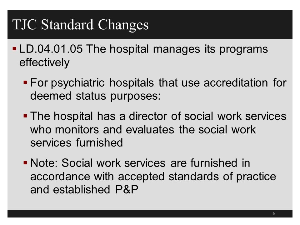 TJC Standard Changes LD.04.01.05 The hospital manages its programs effectively For psychiatric hospitals that use accreditation for deemed status purp