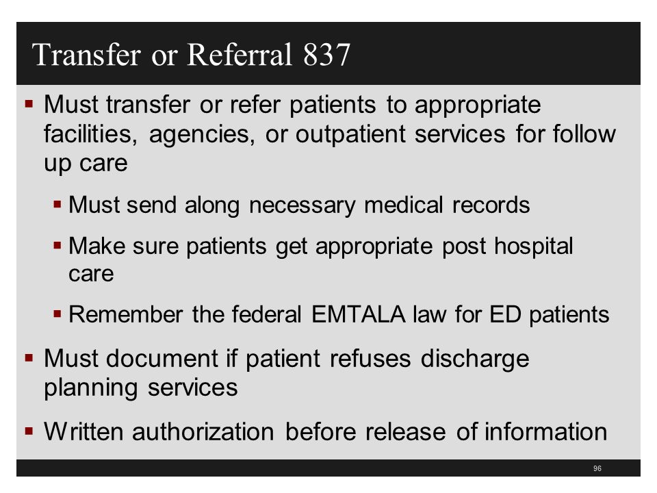 96 Transfer or Referral 837 Must transfer or refer patients to appropriate facilities, agencies, or outpatient services for follow up care Must send a