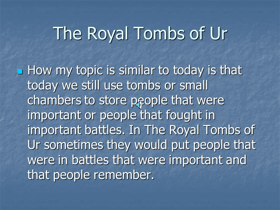The Royal Tombs of Ur How my topic is similar to today is that today we still use tombs or small chambers to store people that were important or people that fought in important battles.