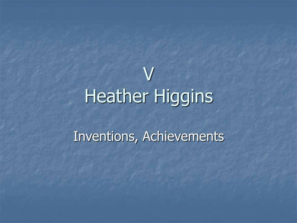 V Heather Higgins Inventions, Achievements
