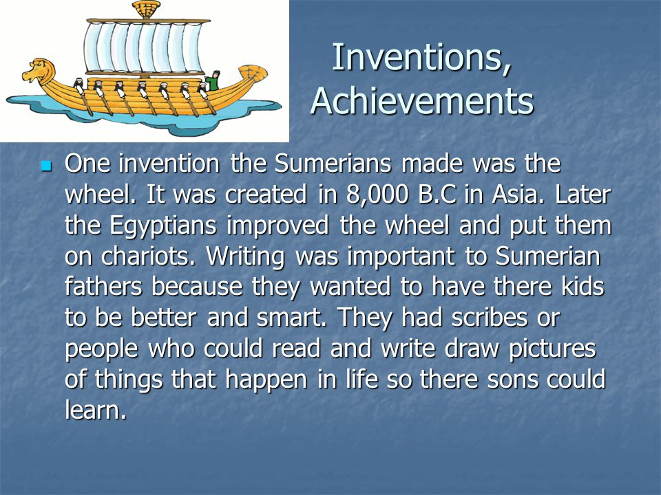 One invention the Sumerians made was the wheel.It was created in 8,000 B.C in Asia.