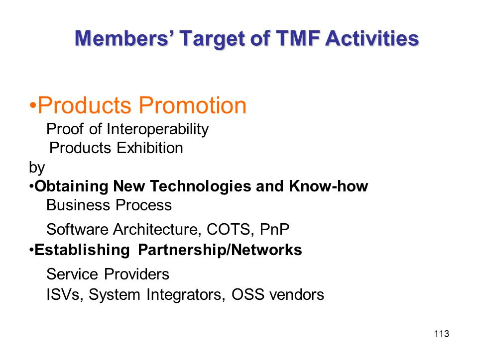 113 Members Target of TMF Activities Products Promotion Proof of Interoperability Products Exhibition by Obtaining New Technologies and Know-how Busin