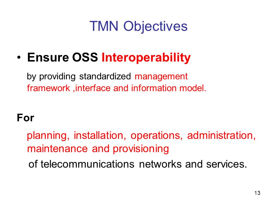 13 TMN Objectives Ensure OSS Interoperability by providing standardized management framework,interface and information model. For planning, installati