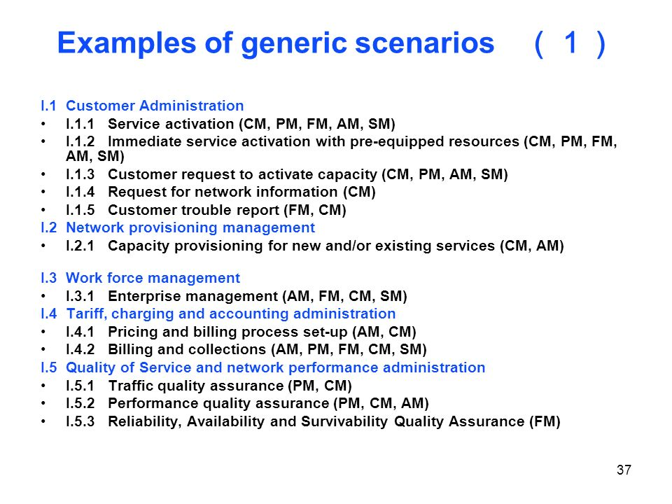 37 Examples of generic scenarios I.1Customer Administration I.1.1Service activation (CM, PM, FM, AM, SM) I.1.2Immediate service activation with pre-eq